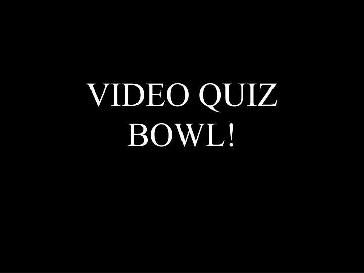 VIDEO QUIZ BOWL!