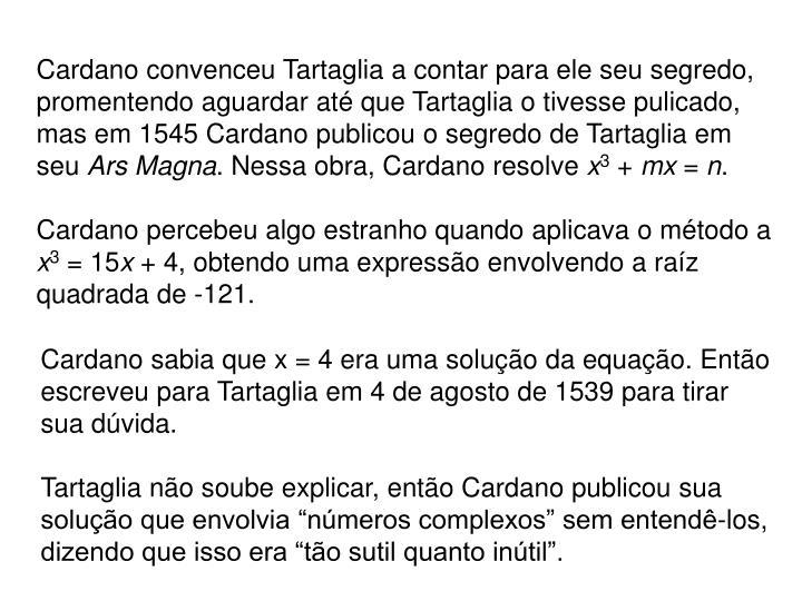 Cardano convenceu Tartaglia a contar para ele seu segredo, promentendo aguardar até que Tartaglia o tivesse pulicado, mas em 1545 Cardano publicou o segredo de Tartaglia em seu