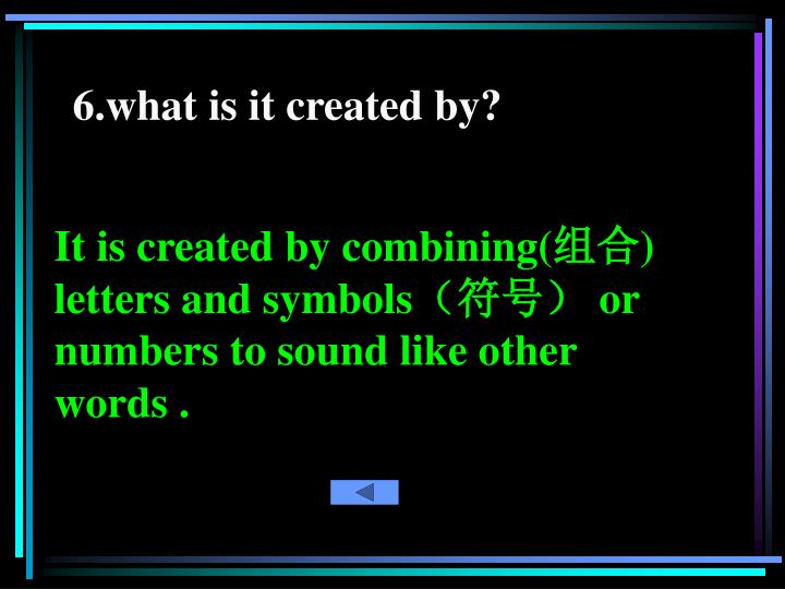 6.what is it created by?