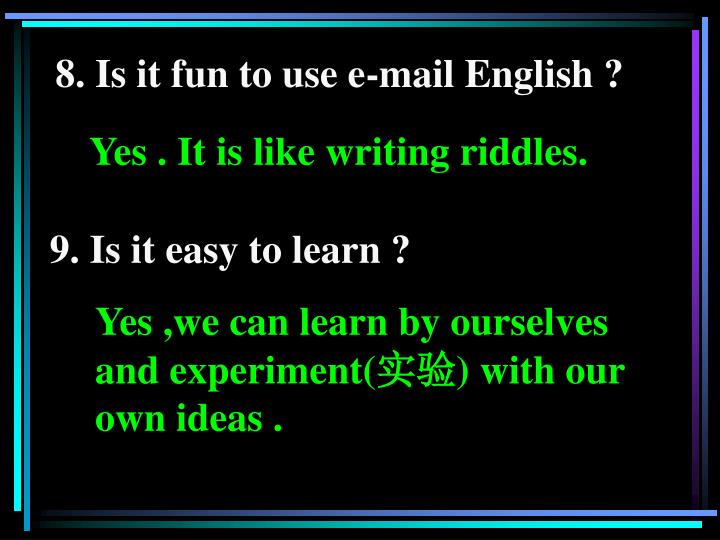 8. Is it fun to use e-mail English ?