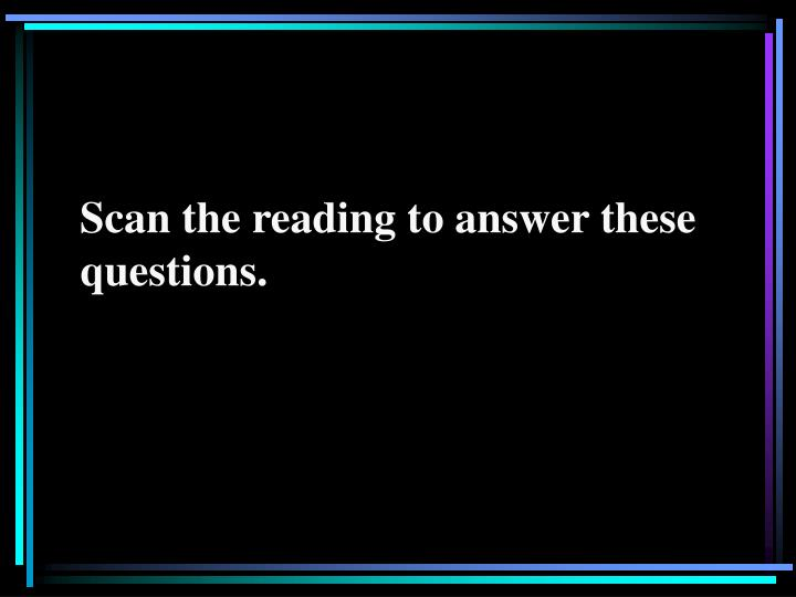 Scan the reading to answer these questions.