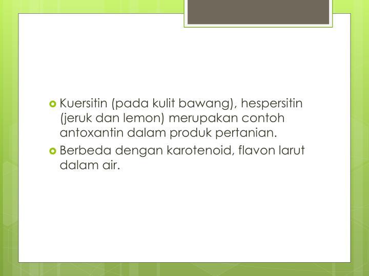 Kuersitin (pada kulit bawang), hespersitin (jeruk dan lemon) merupakan contoh antoxantin dalam produk pertanian.