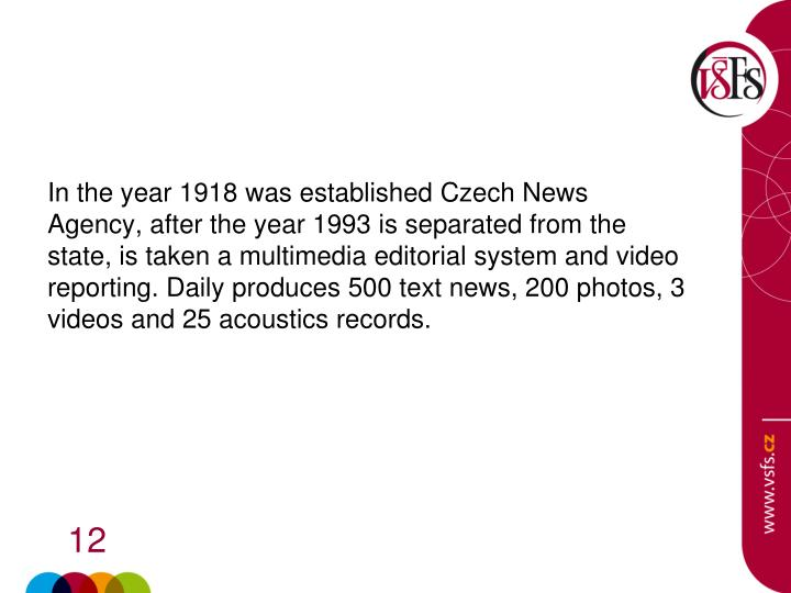 In the year 1918 was established Czech News Agency, after the year 1993 is separated from the state, is taken a multimedia editorial system and video reporting. Daily produces 500 text news, 200 photos, 3 videos and 25 acoustics records.