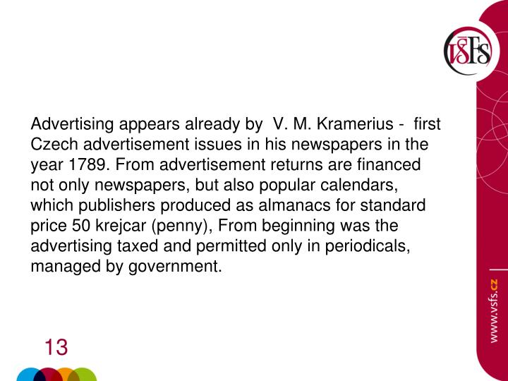 Advertising appears already by  V. M. Kramerius -  first Czech advertisement issues in his newspapers in the year 1789. From advertisement returns are financed not only newspapers, but also popular calendars, which publishers produced as almanacs for standard price 50 krejcar (penny), From beginning was the advertising taxed and permitted only in periodicals, managed by government.