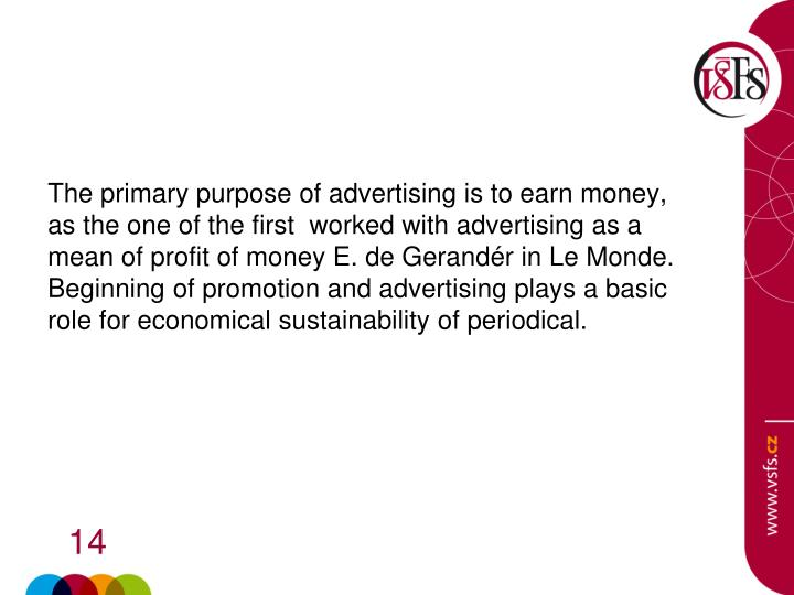 The primary purpose of advertising is to earn money, as the one of the first  worked with advertising as a mean of profit of money E. de Gerandér in Le Monde. Beginning of promotion and advertising plays a basic role for economical sustainability of periodical.
