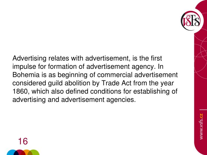 Advertising relates with advertisement, is the first impulse for formation of advertisement agency. In Bohemia is as beginning of commercial advertisement considered guild abolition by Trade Act from the year 1860, which also defined conditions for establishing of advertising and advertisement agencies.