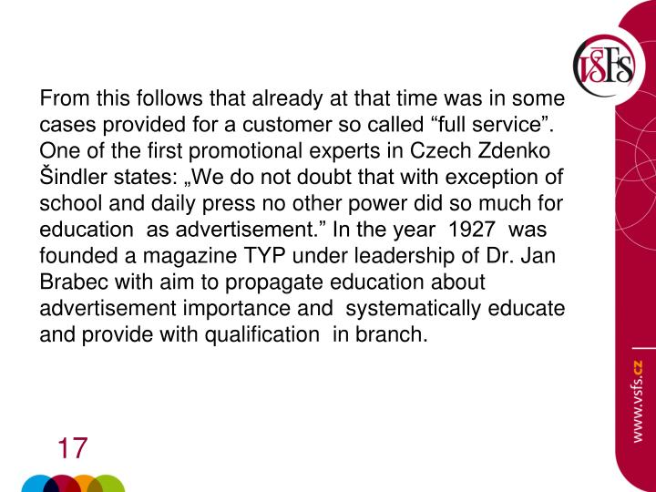 "From this follows that already at that time was in some cases provided for a customer so called ""full service"". One of the first promotional experts in Czech Zdenko Šindler states: ""We do not doubt that with exception of school and daily press no other power did so much for education  as advertisement."" In the year  1927  was founded a magazine TYP under leadership of Dr. Jan Brabec with aim to propagate education about advertisement importance and  systematically educate and provide with qualification  in branch."