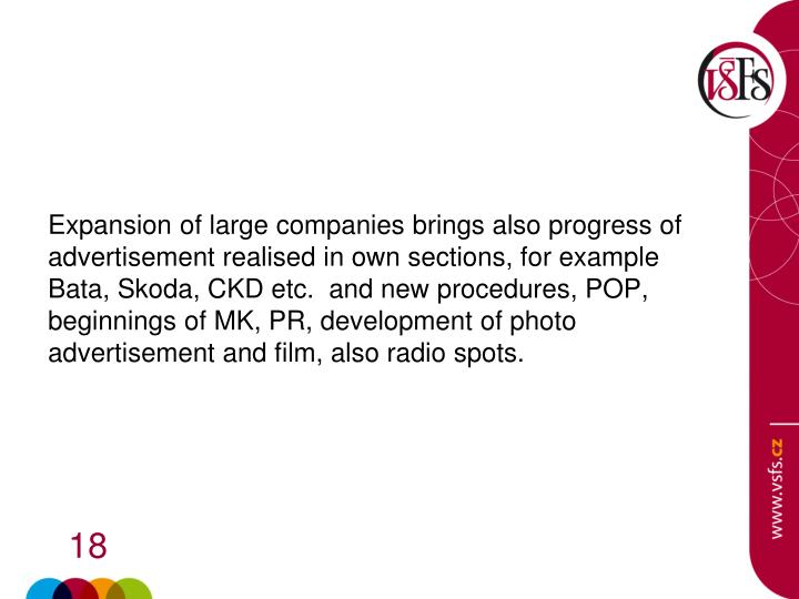 Expansion of large companies brings also progress of advertisement realised in own sections, for example  Bata, Skoda, CKD etc.  and new procedures, POP, beginnings of MK, PR, development of photo advertisement and film, also radio spots.