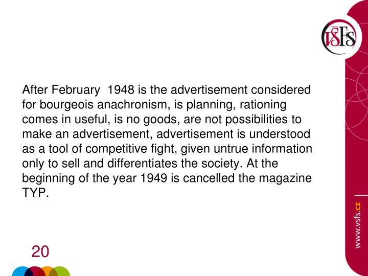 After February  1948 is the advertisement considered for bourgeois anachronism, is planning, rationing comes in useful, is no goods, are not possibilities to make an advertisement, advertisement is understood as a tool of competitive fight, given untrue information only to sell and differentiates the society. At the beginning of the year 1949 is cancelled the magazine TYP.
