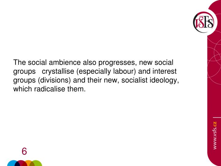 The social ambience also progresses, new social groups   crystallise (especially labour) and interest groups (divisions) and their new, socialist ideology, which radicalise them.