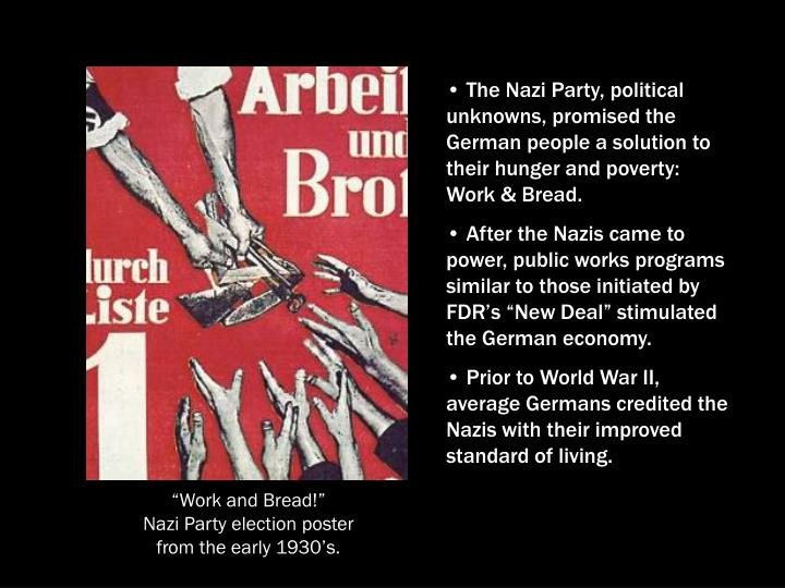 The Nazi Party, political unknowns, promised the German people a solution to their hunger and poverty:  Work & Bread.