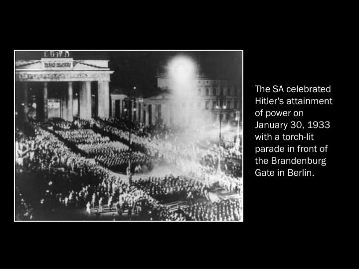 The SA celebrated Hitler's attainment of power on January 30, 1933 with a torch-lit parade in front of the Brandenburg Gate in Berlin.