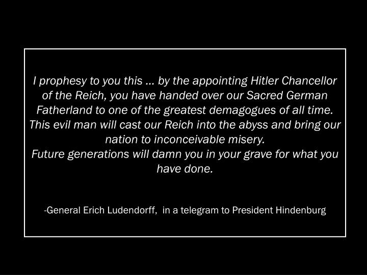 I prophesy to you this … by the appointing Hitler Chancellor of the Reich, you have handed over our Sacred German Fatherland to one of the greatest demagogues of all time.  This evil man will cast our Reich into the abyss and bring our nation to inconceivable misery.                                        Future generations will damn you in your grave for what you have done.