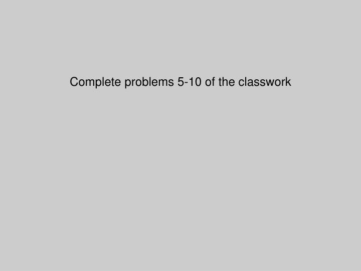 Complete problems 5-10 of the classwork
