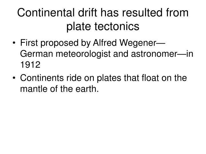 Continental drift has resulted from plate tectonics