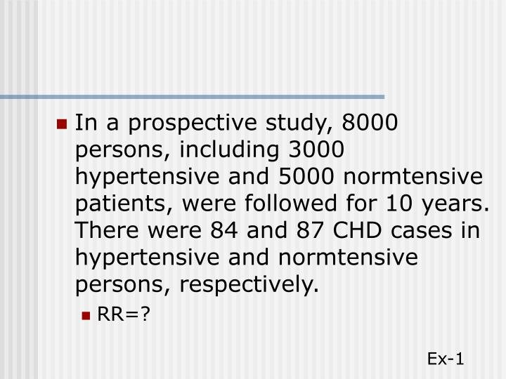 In a prospective study, 8000 persons, including 3000 hypertensive and 5000 normtensive patients, were followed for 10 years. There were 84 and 87 CHD cases in hypertensive and normtensive persons, respectively.