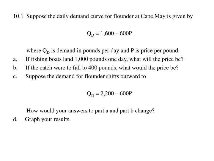 10.1  Suppose the daily demand curve for flounder at Cape May is given by