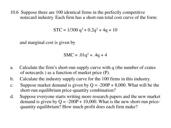 10.6  Suppose there are 100 identical firms in the perfectly competitive notecard industry. Each firm has a short-run total cost curve of the form: