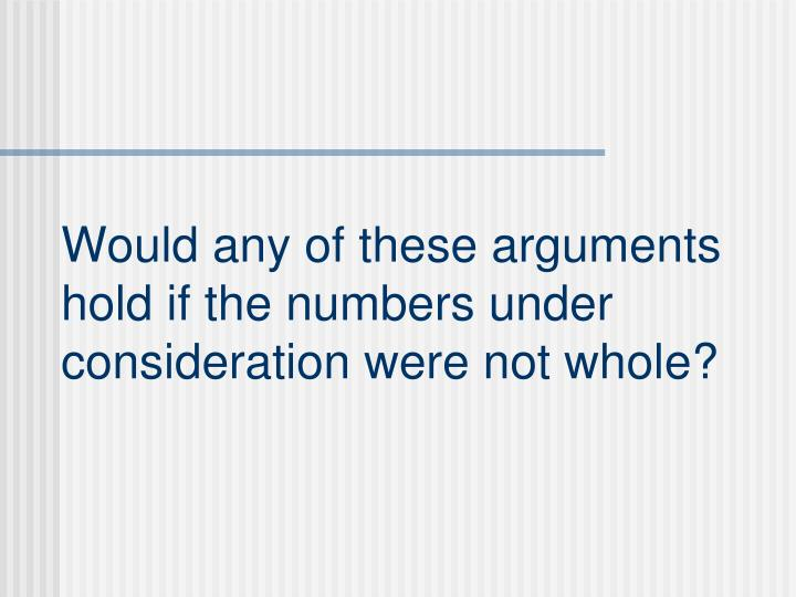 Would any of these arguments hold if the numbers under consideration were not whole?