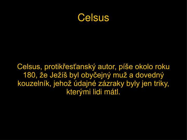 Celsus, protikřesťanský autor, píše okolo roku 180, že Ježíš byl obyčejný muž a dovedný kouzelník, jehož údajné zázraky byly jen triky, kterými lidi mátl.