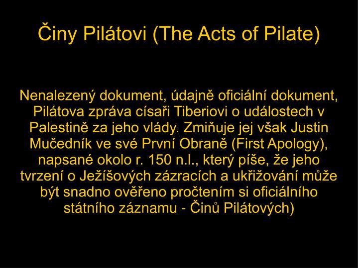 Nenalezený dokument, údajně oficiální dokument, Pilátova zpráva císaři Tiberiovi o událostech v Palestině za jeho vlády. Zmiňuje jej však Justin Mučedník ve své První Obraně (First Apology), napsané okolo r. 150 n.l., který píše, že jeho tvrzení o Ježíšových zázracích a ukřižování může být snadno ověřeno pročtením si oficiálního státního záznamu - Činů Pilátových)