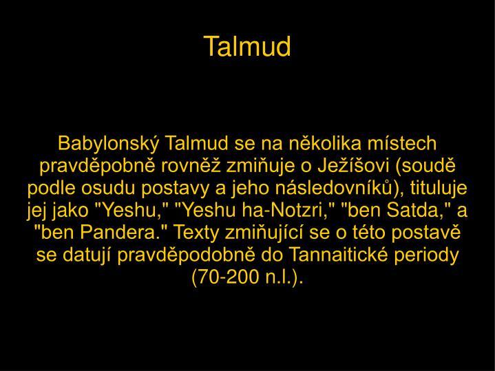 """Babylonský Talmud se na několika místech pravděpobně rovněž zmiňuje o Ježíšovi (soudě podle osudu postavy a jeho následovníků), tituluje jej jako """"Yeshu,"""" """"Yeshu ha-Notzri,"""" """"ben Satda,"""" a """"ben Pandera."""" Texty zmiňující se o této postavě se datují pravděpodobně do Tannaitické periody (70-200 n.l.)."""