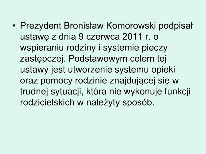 Prezydent Bronisław Komorowski podpisał ustawę z dnia 9 czerwca 2011 r. o wspieraniu rodziny i systemie pieczy zastępczej. Podstawowym celem tej ustawy jest utworzenie systemu opieki oraz pomocy rodzinie znajdującej się w trudnej sytuacji, która nie wykonuje funkcji rodzicielskich w należyty sposób.