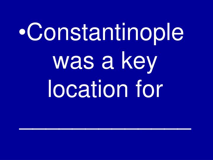 Constantinople was a key location for _____________