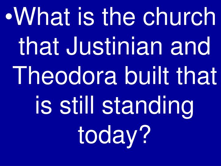 What is the church that Justinian and Theodora built that is still standing today?