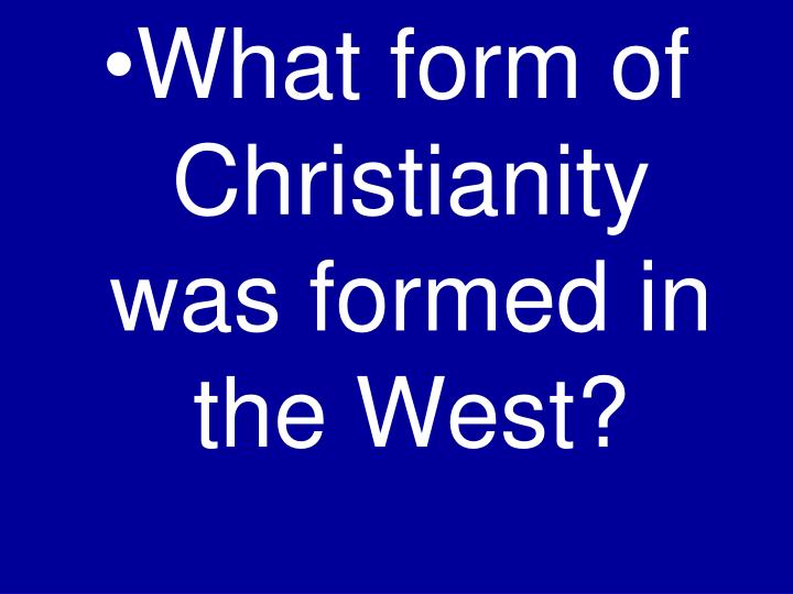 What form of Christianity was formed in the West?