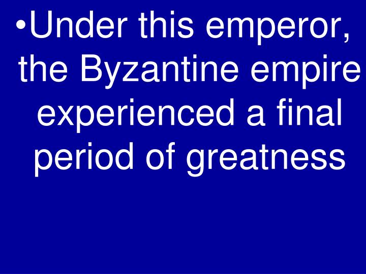 Under this emperor, the Byzantine empire experienced a final period of greatness