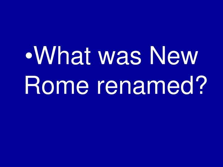 What was New Rome renamed?