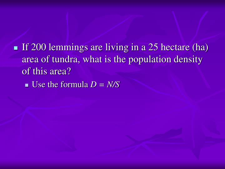 If 200 lemmings are living in a 25 hectare (ha) area of tundra, what is the population density of this area?