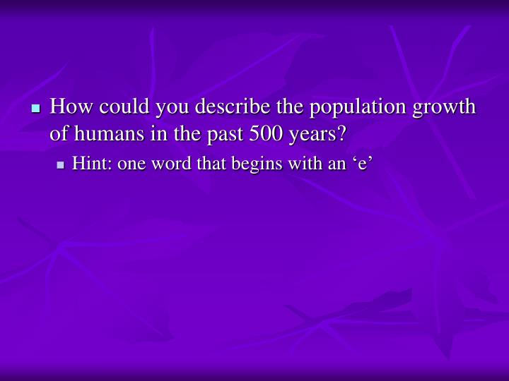 How could you describe the population growth of humans in the past 500 years?