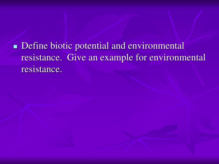 Define biotic potential and environmental resistance.  Give an example for environmental resistance.