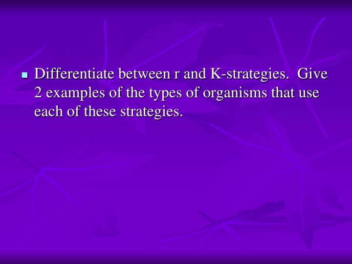 Differentiate between r and K-strategies.  Give 2 examples of the types of organisms that use each of these strategies.