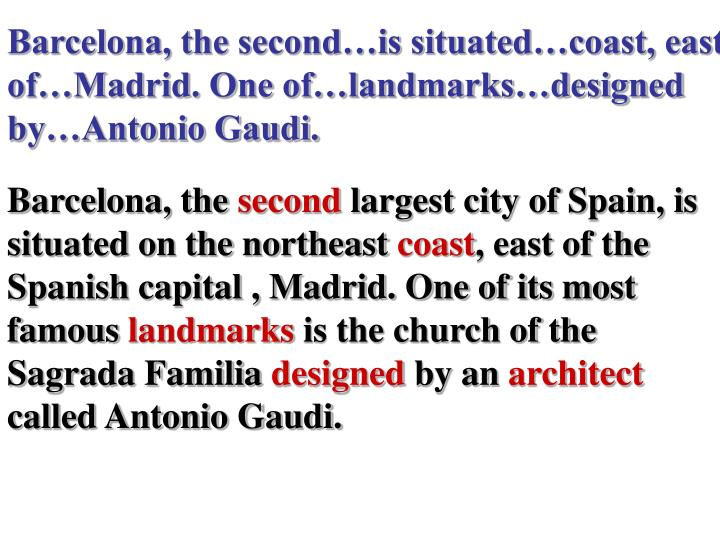 Barcelona, the second…is situated…coast, east of…Madrid. One of…landmarks…designed by…Antonio Gaudi.