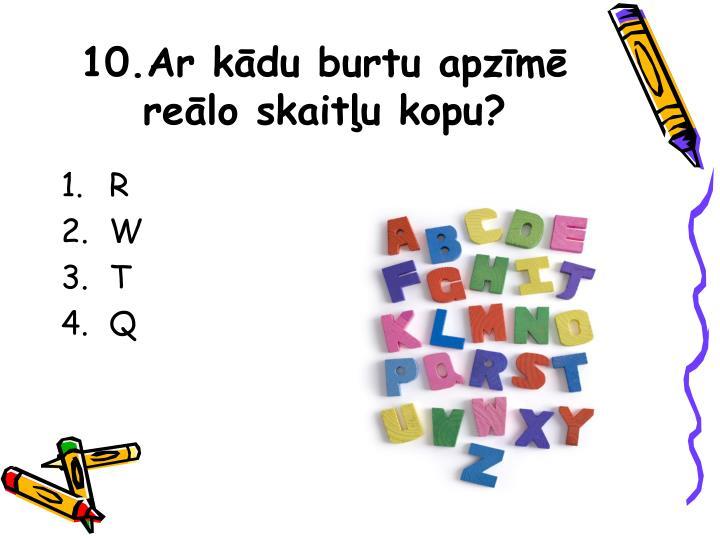 10.Ar kādu burtu apzīmē reālo skaitļu kopu?