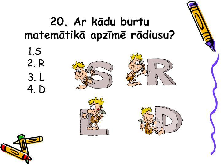 20. Ar kādu burtu matemātikā apzīmē rādiusu?