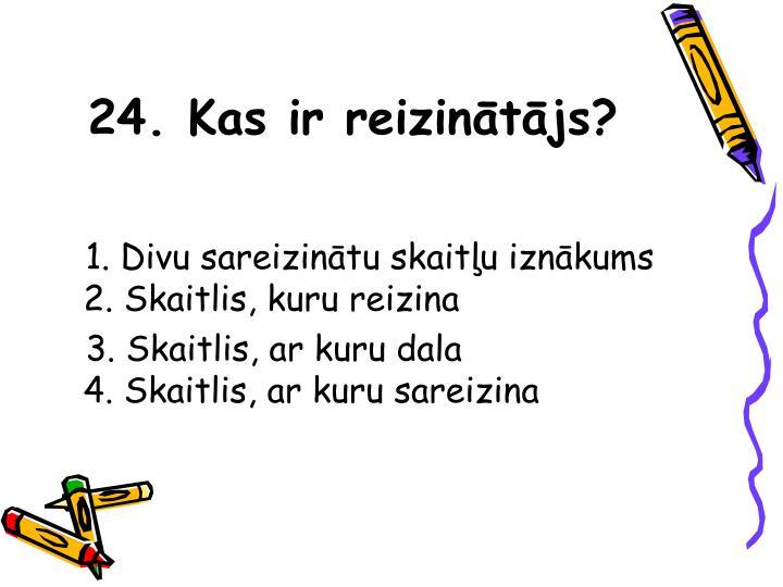24. Kas ir reizinātājs?