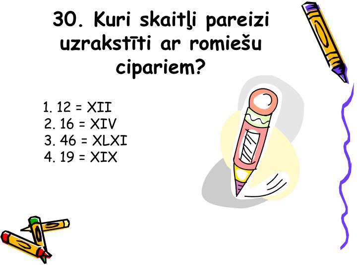 30. Kuri skaitļi pareizi uzrakstīti ar romiešu cipariem?