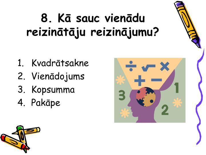 8. Kā sauc vienādu reizinātāju reizinājumu?