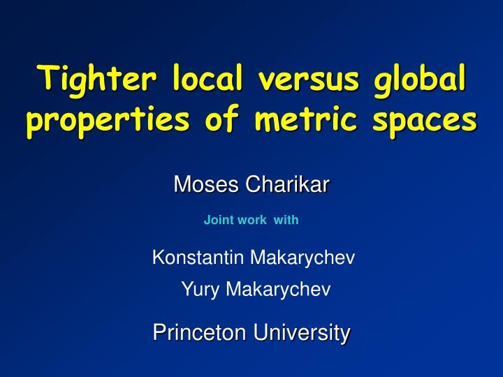 Tighter local versus global properties of metric spaces