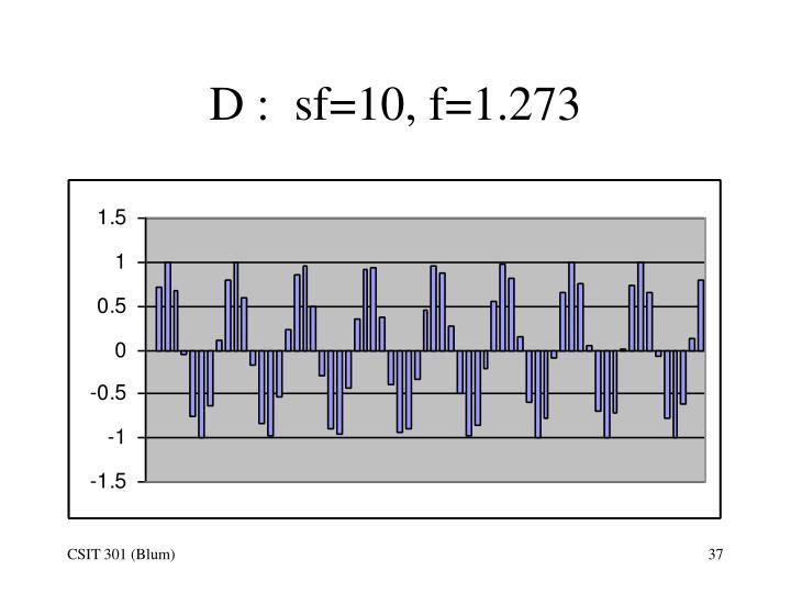D :  sf=10, f=1.273