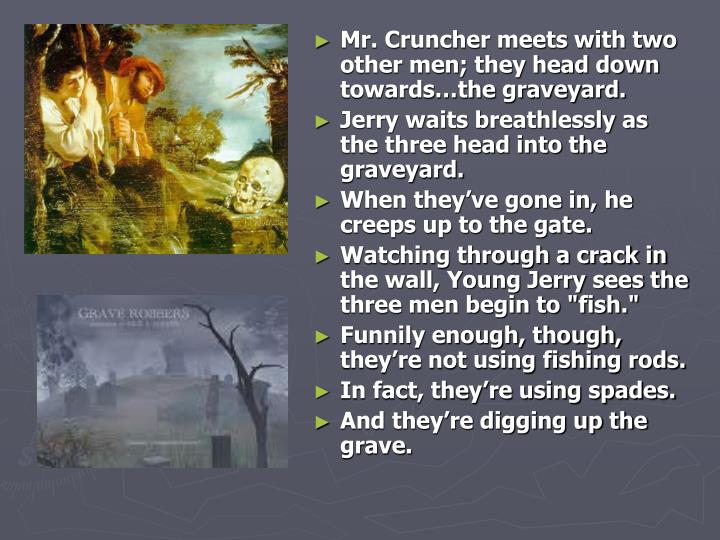 Mr. Cruncher meets with two other men; they head down towards…the graveyard.