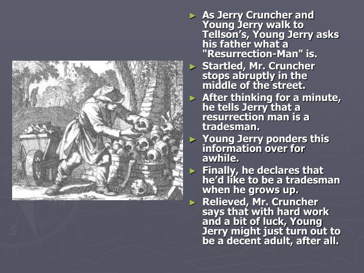"As Jerry Cruncher and Young Jerry walk to Tellson's, Young Jerry asks his father what a ""Resurrection-Man"" is."