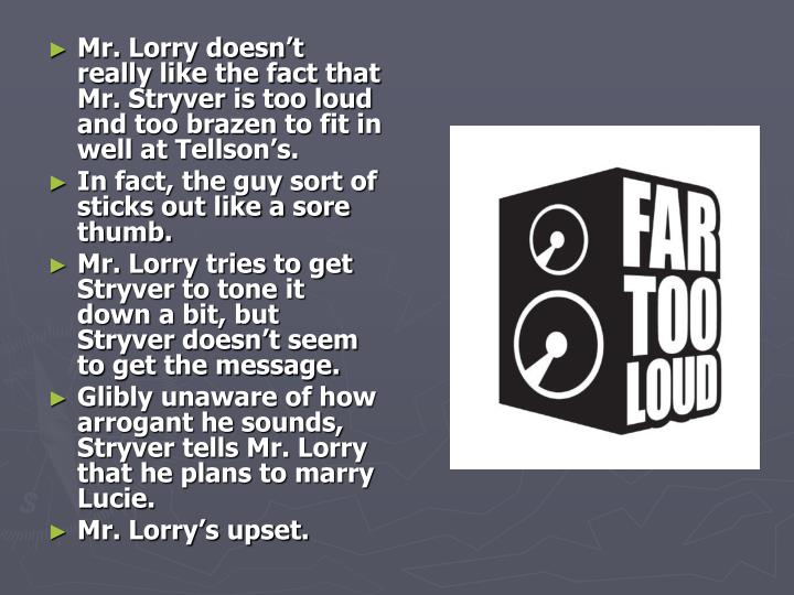 Mr. Lorry doesn't really like the fact that Mr. Stryver is too loud and too brazen to fit in well at Tellson's.