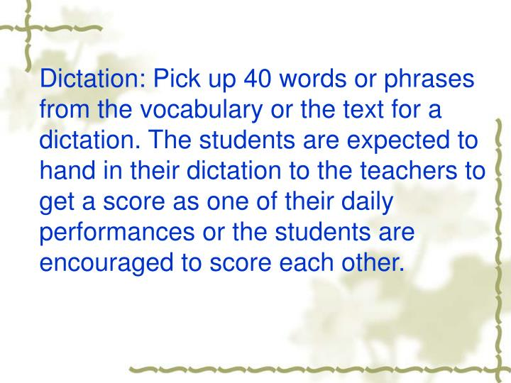 Dictation: Pick up 40 words or phrases from the vocabulary or the text for a dictation. The students are expected to hand in their dictation to the teachers to get a score as one of their daily performances or the students are encouraged to score each other.