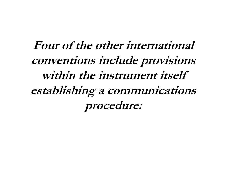 Four of the other international conventions include provisions within the instrument itself establishing a communications procedure