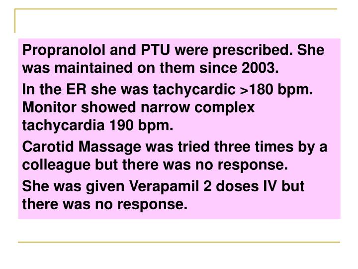 Propranolol and PTU were prescribed. She was maintained on them since 2003.